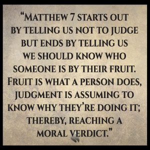 Matthew 7 starts out by telling us not to judge but ends by telling us we should know who someone is by their fruit. Fruit is what a person does, judgment is assuming to know why they're doing it; thereby, reaching a moral verdict.