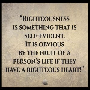 Righteousness is something that is self-evident. It is obvious by the fruit of a person's life if they have a righteous heart!