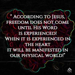 According to Jesus, freedom does not come until His Word is experienced! When it is experienced in the heart it will be manifested in our physical world!