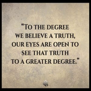 To the degree we believe a truth, our eyes are open to see that truth to a greater degree.
