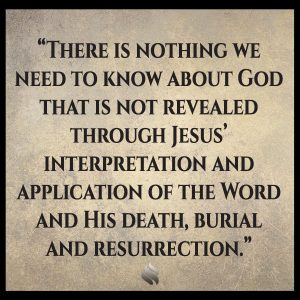 There is nothing we need to know about God that is not revealed through Jesus' interpretation and application of the Word and His death, burial and resurrection.