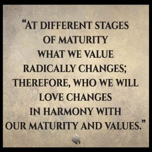 At different stages of maturity what we value radically changes; therefore, who we will love changes in harmony with our maturity and values.