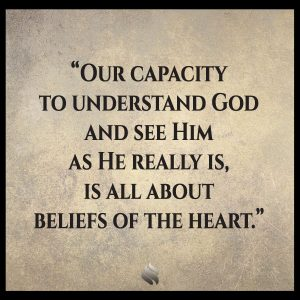 Our capacity to understand God and see Him as He really is, is all about beliefs of the heart.