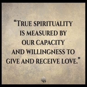 True spirituality is measured by our capacity and willingness to give and receive love.