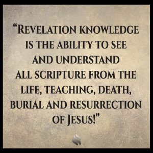 Revelation knowledge is the ability to see and understand all scripture from the life, teaching, death, burial and resurrection of Jesus!
