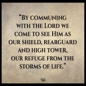 By communing with the Lord we come to see Him as our shield, rearguard and high tower, our refuge from the storms of life.