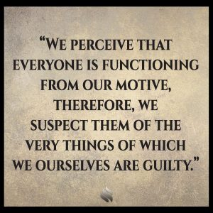 We perceive that everyone is functioning from our motives; therefore, we suspect them of the very things of which we ourselves are guilty.
