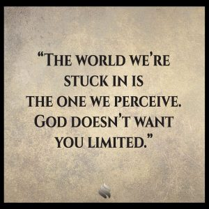 The world we're stuck in is the one we perceive. God doesn't want you limited.