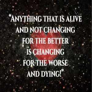Anything that is alive and not changing for the better is changing for the worse and dying!