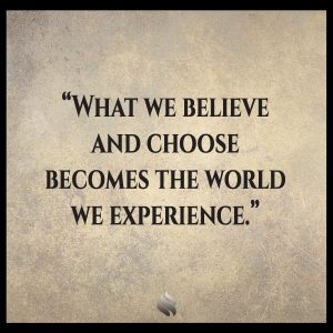 What we believe and choose becomes the world we experience.