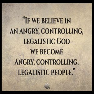 If we believe in an angry, controlling, legalistic God we become angry, controlling, legalistic people.