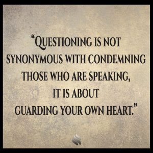 Questioning is not synonymous with condemning those who are speaking, it is about guarding your own heart.