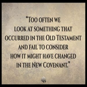 Too often we look at something that occurred in the Old Testament and fail to consider how it might have changed in the New Covenant.