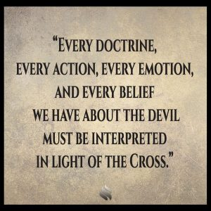 Every doctrine, every action, every emotion, and every belief we have about the devil must be interpreted in light of the Cross.