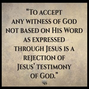 To accept any witness of God not based on His Word as expressed through Jesus is a rejection of Jesus' testimony of God.