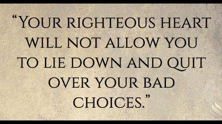Your righteous heart won't let you quit!