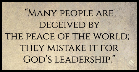 Many people are deceived by the peace of the world; they mistake it for God's leadership.