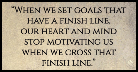 When we set goals that have a finish line, our heart and mind stops motivating us when we cross that finish line.