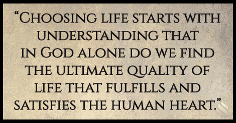 Choosing life starts with understanding that in God alone do we find the ultimate quality of life that fulfills and satisfies the human heart.