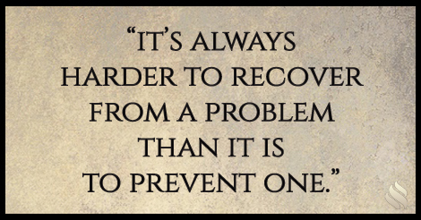 It's always harder to recover from a problem than it is to prevent one.